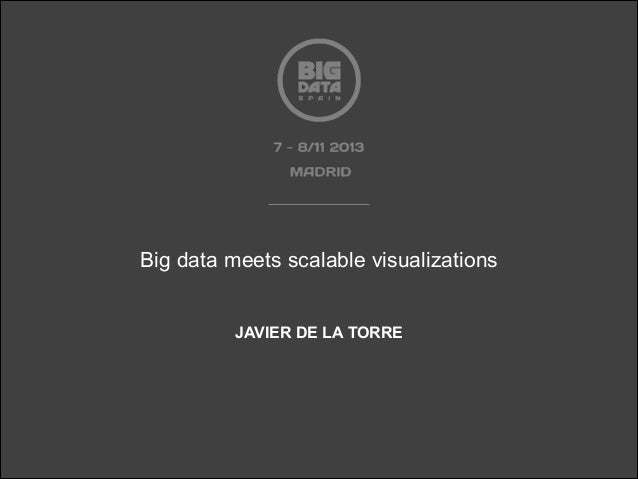 Big data meets scalable visualizations by JAVIER DE LA TORRE at Big Data Spain 2013