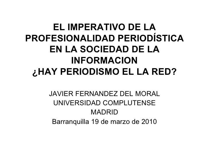 EL IMPERATIVO DE LA PROFESIONALIDAD PERIODÍSTICA EN LA SOCIEDAD DE LA INFORMACION ¿HAY PERIODISMO EL LA RED? JAVIER FERNAN...
