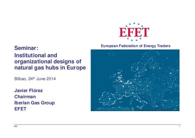 Bilbao, 24th June 2014 Javier Flórez Chairman Iberian Gas Group EFET Seminar: Institutional and organizational designs of ...