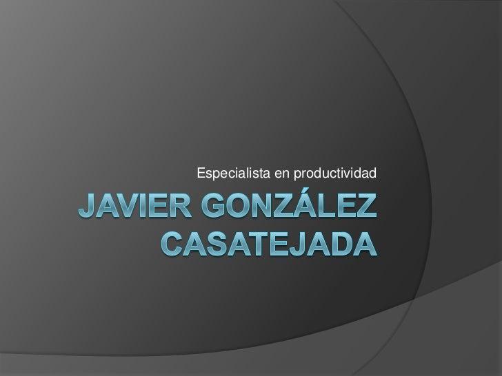Javier González Casatejada<br />Especialista en productividad<br />
