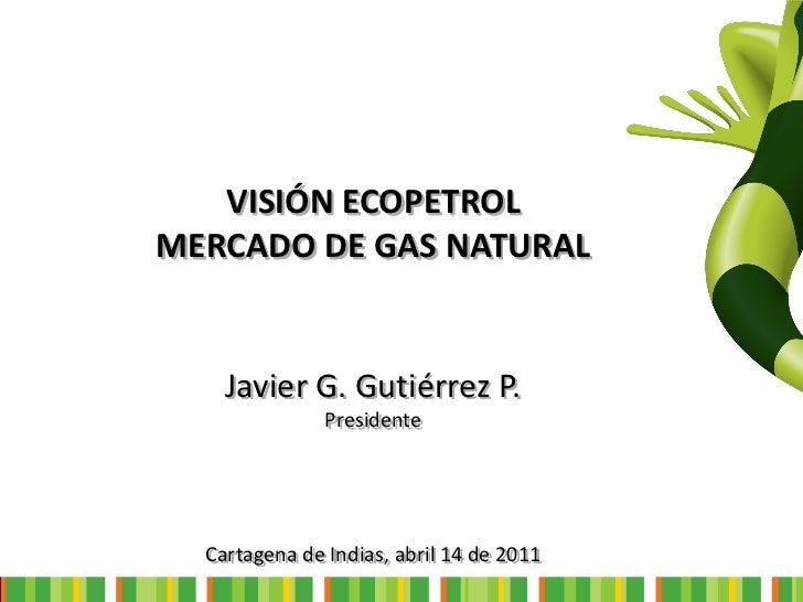 Presentación Javier G. Gutiérrez P. - Visión Ecopetrol Mercado de Gas Natural