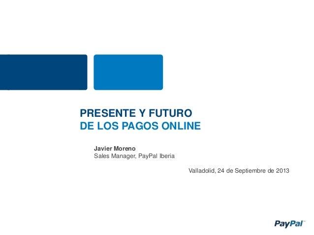 Javier Moreno Sales Manager, PayPal Iberia Valladolid, 24 de Septiembre de 2013 PRESENTE Y FUTURO DE LOS PAGOS ONLINE