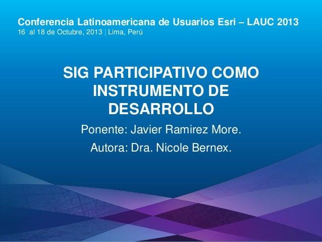 Conferencia Latinoamericana de Usuarios Esri – LAUC 2013 16 al 18 de Octubre, 2013 | Lima, Perú  SIG PARTICIPATIVO COMO IN...