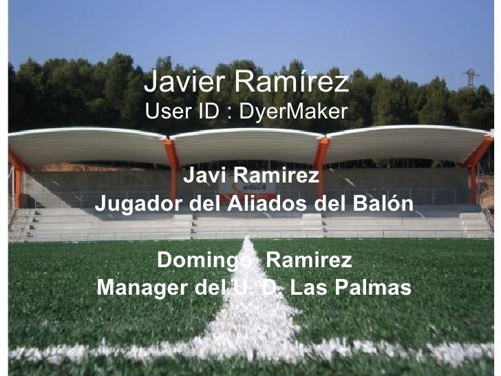 Javier Ramírez User ID : DyerMaker Javi Ramirez  Jugador del Aliados del Balón Domingo  Ramirez Manager del U. D. Las Palmas