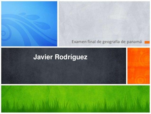 Examen final de geografía de panamáJavier Rodríguez