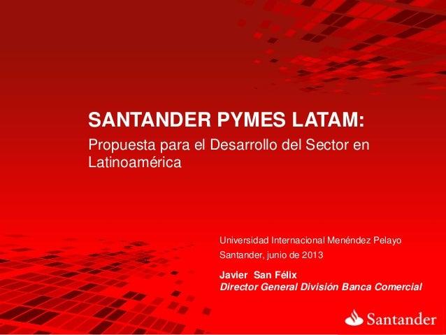 Javier San FélixDirector General División Banca ComercialSANTANDER PYMES LATAM:Propuesta para el Desarrollo del Sector enL...