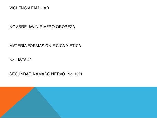 VIOLENCIA FAMILIAR  NOMBRE JAVIN RIVERO OROPEZA  MATERIA FORMASION FICICA Y ETICA  NO. LISTA 42  SECUNDARIA AMADO NERVO NO...