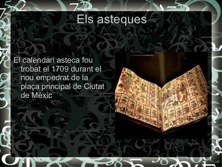 Els asteques <ul><li>El calendari asteca fou trobat el 1709 durant el nou empedrat de la plaça principal de Ciutat de Mèxi...