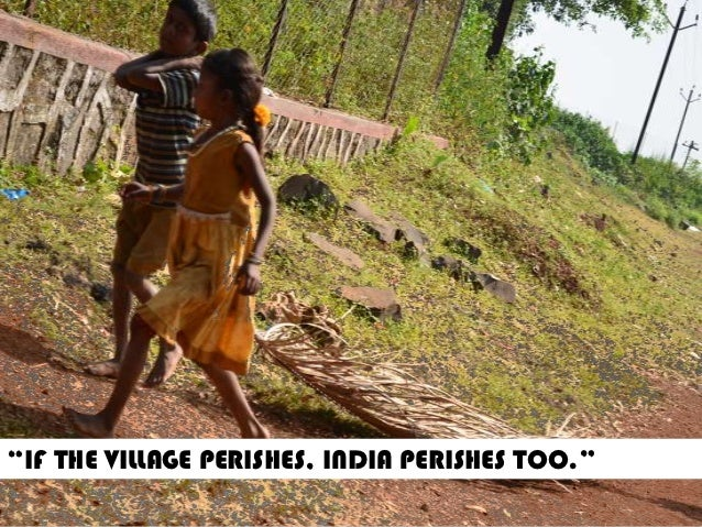 """IF THE VILLAGE PERISHES, INDIA PERISHES TOO."""