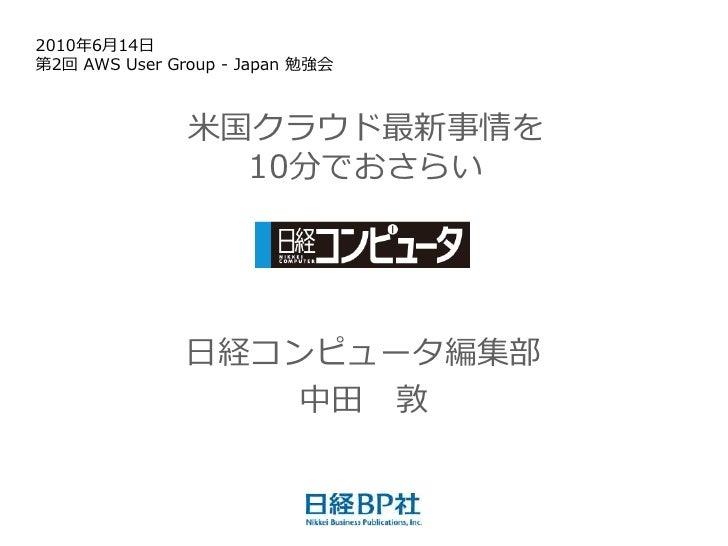 2010年6月14日 第2回 AWS User Group - Japan 勉強会                   米国クラウド最新事情を                  10分でおさらい                    日経コンピ...