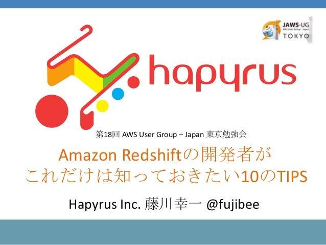 Amazon Redshiftの開発者が これだけは知っておきたい10のTIPS 第18回 AWS User Group – Japan 東京勉強会 Hapyrus Inc. 藤川幸一 @fujibee