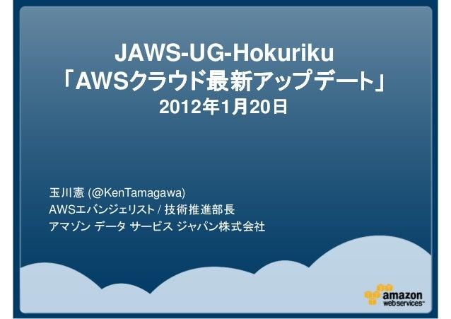 JAWS-UG-Hokuriku 「「「「AWSクラウド最新アップデート」クラウド最新アップデート」クラウド最新アップデート」クラウド最新アップデート」 2012年年年年1月月月月20日日日日 玉川憲 (@KenTamagawa) AWSエバン...