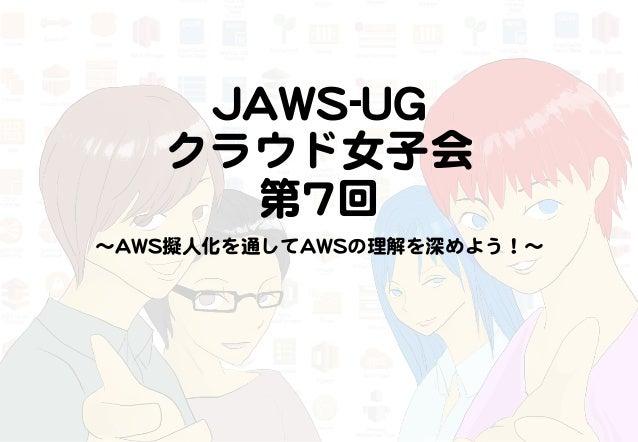 JJAAWWSS--UUGG   クラウド女子会     第77回   〜AAWWSS擬人化を通してAAWWSSの理解を深めよう!〜
