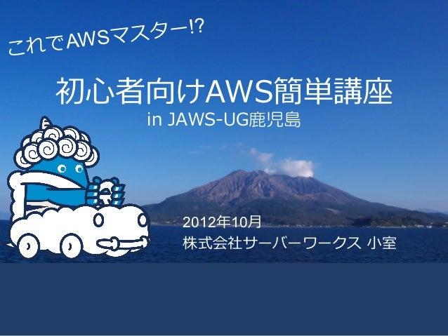 スター!?これ でAWSマ   初⼼心者向けAWS簡単講座         in JAWS-‐‑‒UG鹿児島            2012年年10⽉月            株式会社サーバーワークス ⼩小室