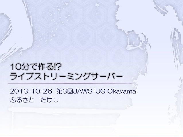 10分で作る!? ライブストリーミングサーバー 2013-10-26 第3回JAWS-UG Okayama ふるさと たけし