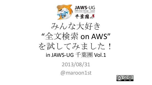 """みんな大好き """"全文検索 on AWS"""" を試してみました! in JAWS-UG 千葉團 Vol.1 2013/08/31 @maroon1st"""