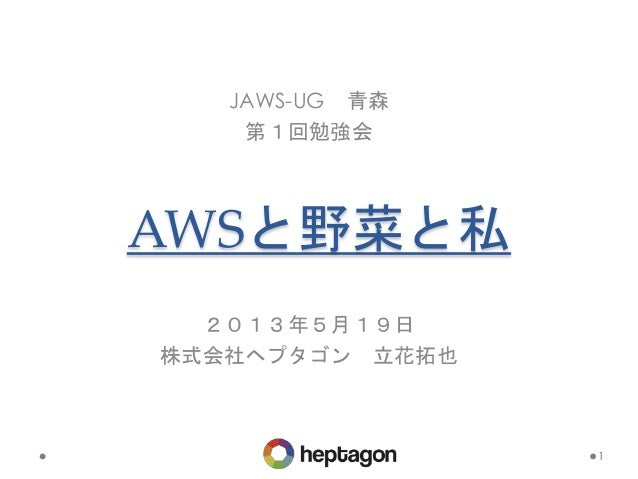AWSと野菜と私 JAWS-UG 青森 第1回勉強会 1 2013年5月19日 株式会社ヘプタゴン 立花拓也