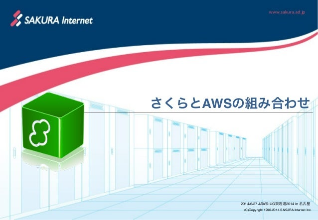 (C)Copyright 1996-2014 SAKURA Internet Inc. さくらとAWSの組み合わせ 2014/6/27 JAWS-UG東海道2014 in 名古屋