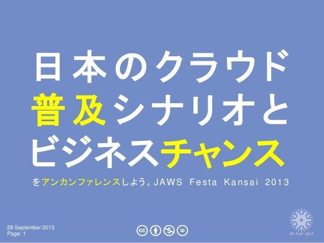28 September 2013 Page: 1 日 本 の ク ラ ウ ド 普及シナリオと ビジネスチャンス をアンカンファレンスしよう。JAWS Festa Kansai 2013