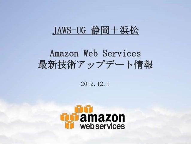 JAWS-UG 静岡+浜松 Amazon Web Services最新技術アップデート情報       2012.12.1