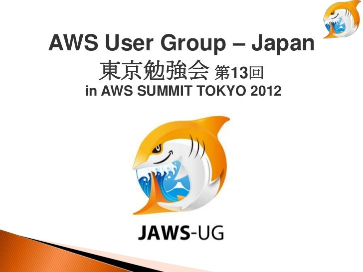 AWS User Group – Japan   東京勉強会 第13回   in AWS SUMMIT TOKYO 2012