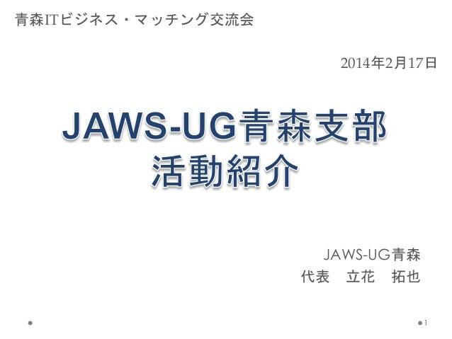 JAWS-UG青森 代表 立花 拓也 1 2014年2月17日 青森ITビジネス・マッチング交流会