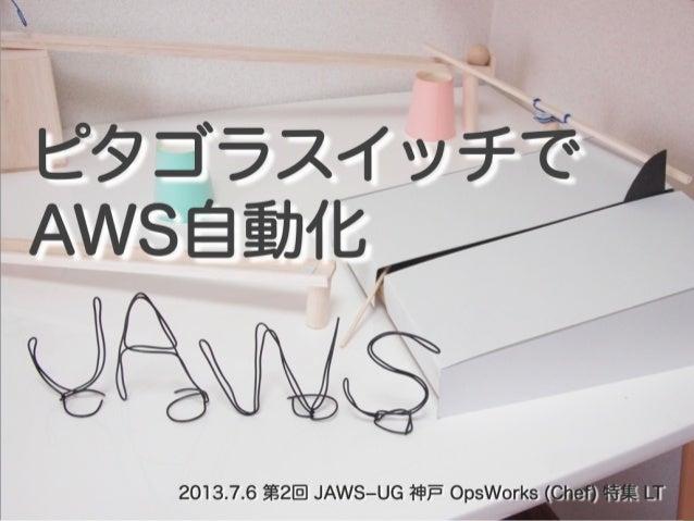 しみず@shimy_net 2013 / 7 / 6 ピタゴラスイッチでAWS自動化  第2回 JAWSUG 神戸 OpsWorks (Chef) 特集LT