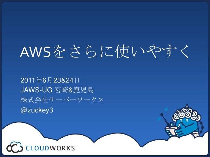 AWSをさらに使いやすく<br />2011年6月23&24日<br />JAWS-UG 宮崎&鹿児島<br />株式会社サーバーワークス  <br />@zuckey3<br />