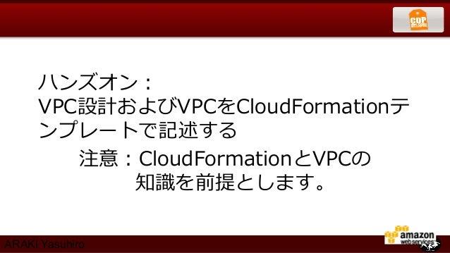 ハンズオン:     VPC設計およびVPCをCloudFormationテ     ンプレートで記述する        注意:CloudFormationとVPCの           知識識を前提とします。ARAKI Yasuhiro