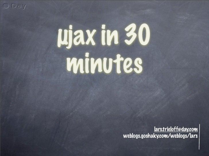 µjax in 30  minutes                     lars.trieloff@day.com       weblogs.goshaky.com/weblogs/lars