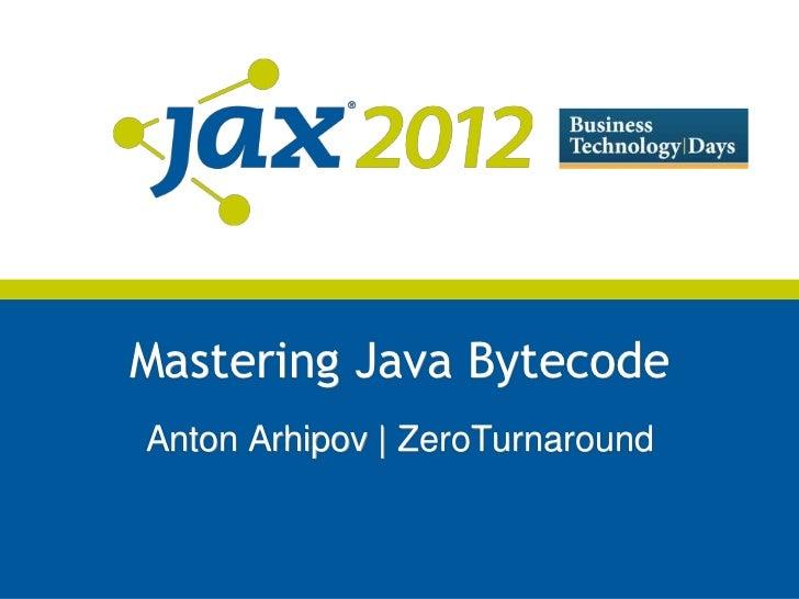 Mastering Java BytecodeAnton Arhipov | ZeroTurnaround