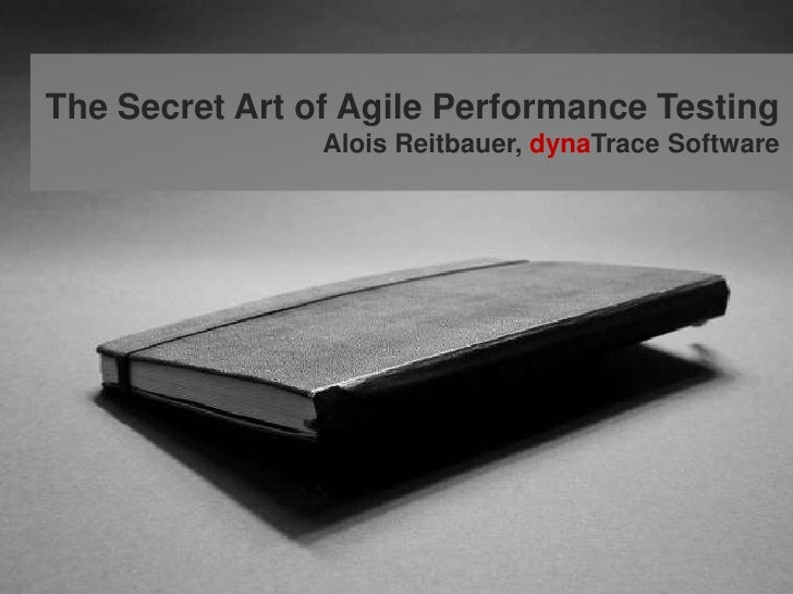 The Secret Art of Agile Performance Testing<br />Alois Reitbauer, dynaTrace Software<br />