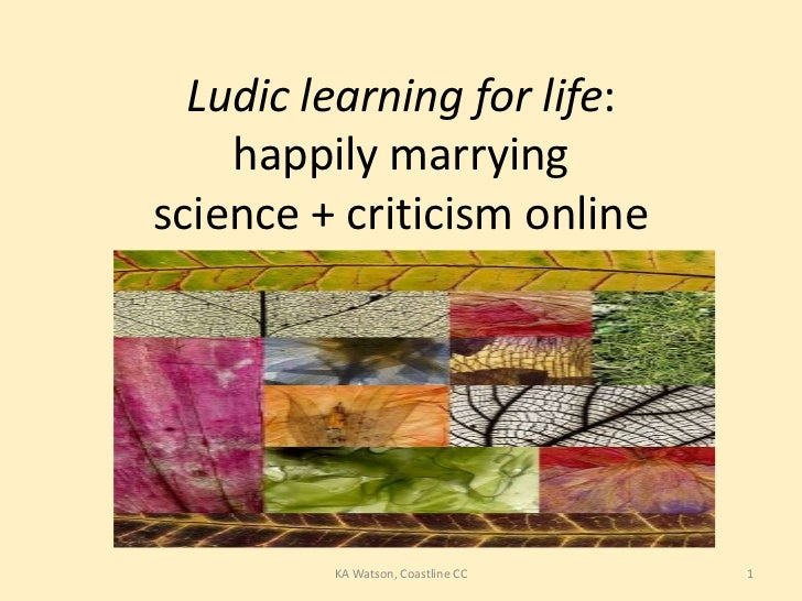 Ludic learning for life:    happily marryingscience + criticism online         KA Watson, Coastline CC   1