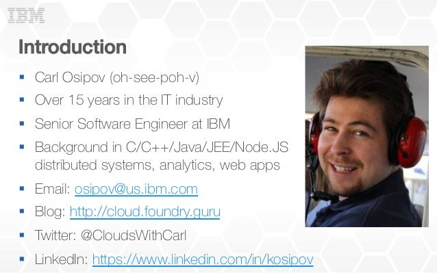 Introduction! § Carl Osipov (oh-see-poh-v) § Over 15 years in the IT industry § Senior Software Engineer at IBM § ...