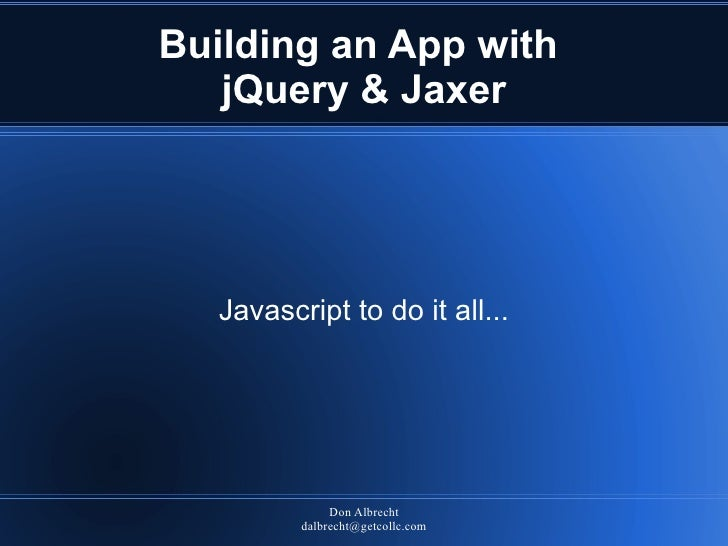 Building an App with    jQuery & Jaxer        Javascript to do it all...                    Don Albrecht           dalbrec...