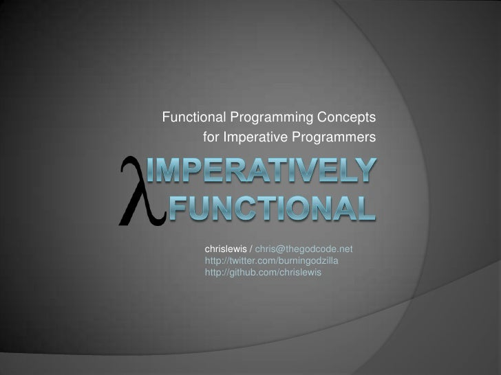 Functional Programming Concepts<br />for Imperative Programmers<br />Imperatively Functional<br />chrislewis / chris@thego...