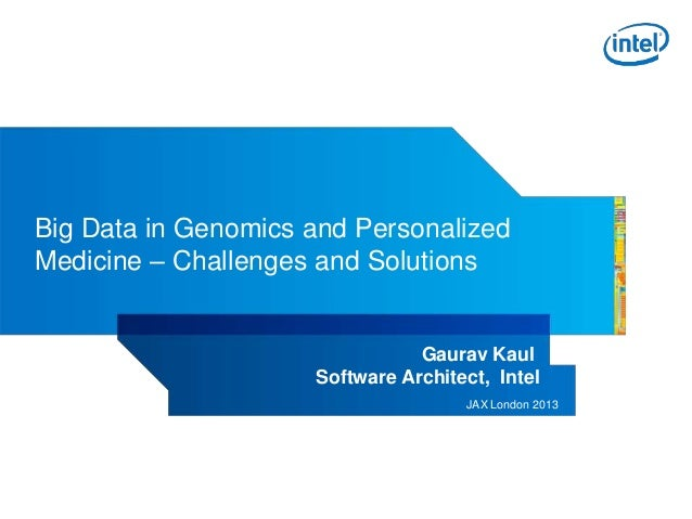 Big Data in Genomics and Personalized Medicine – Challenges and Solutions  Gaurav Kaul Software Architect, Intel JAX Londo...