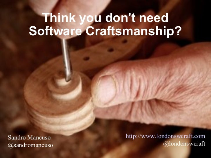 Think you don't need Software Craftsmanship? http://www.londonswcraft.com @londonswcraft Sandro Mancuso @sandromancuso