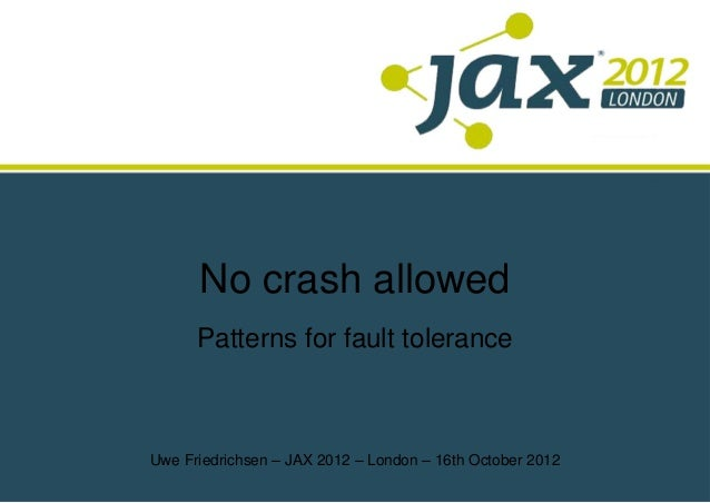 No crash allowed      Patterns for fault toleranceUwe Friedrichsen – JAX 2012 – London – 16th October 2012