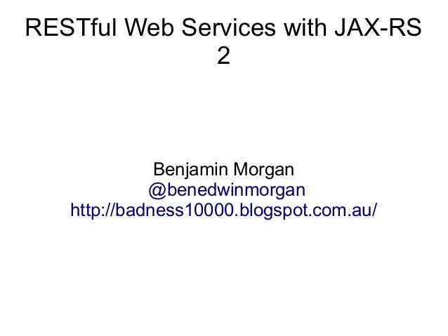 RESTful Web Services with JAX-RS 2  Benjamin Morgan @benedwinmorgan http://badness10000.blogspot.com.au/