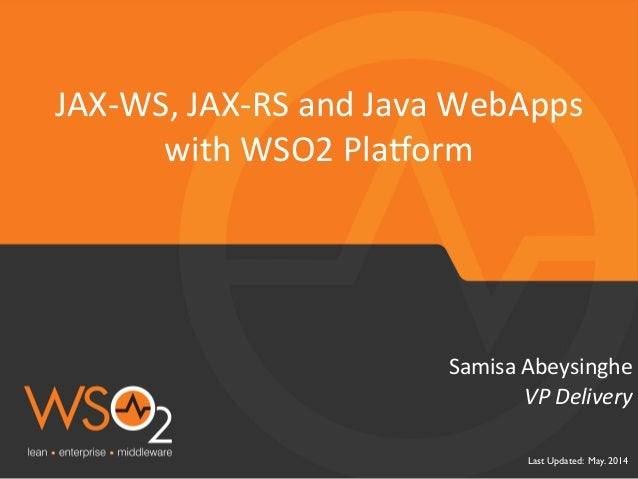 Last Updated: May. 2014	  VP	   Delivery	    Samisa	   Abeysinghe	    JAX-­‐WS,	   JAX-­‐RS	   and	   Java	   WebApps	    ...