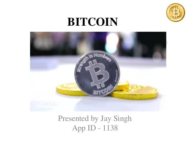 BITCOIN Presented by Jay Singh App ID - 1138