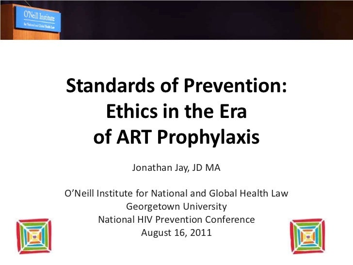 Standards of Prevention:    Ethics in the Era   of ART Prophylaxis               Jonathan Jay, JD MAO'Neill Institute for ...