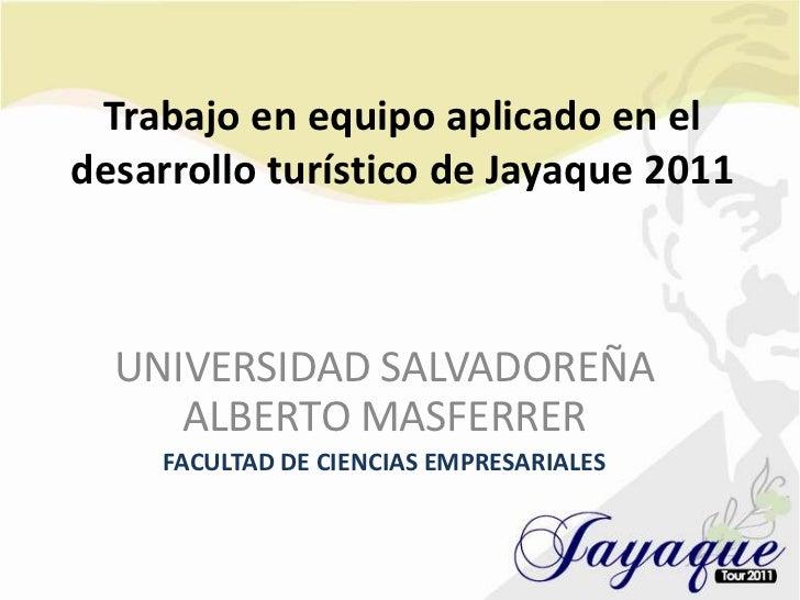 Trabajo en equipo aplicado en el desarrollo turístico de Jayaque 2011<br />UNIVERSIDAD SALVADOREÑA ALBERTO MASFERRER<br />...