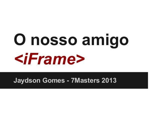 O nosso amigo <iFrame> Jaydson Gomes - 7Masters 2013