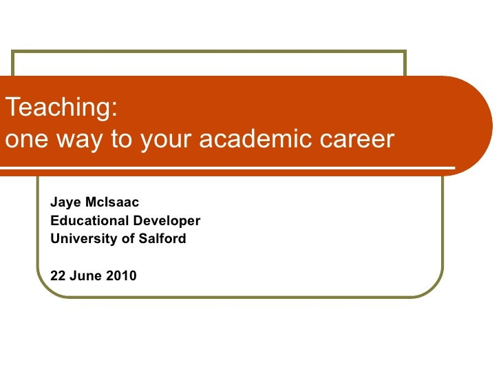 Teaching: one way to your academic career Jaye McIsaac Educational Developer University of Salford 22 June 2010 © Copyrigh...