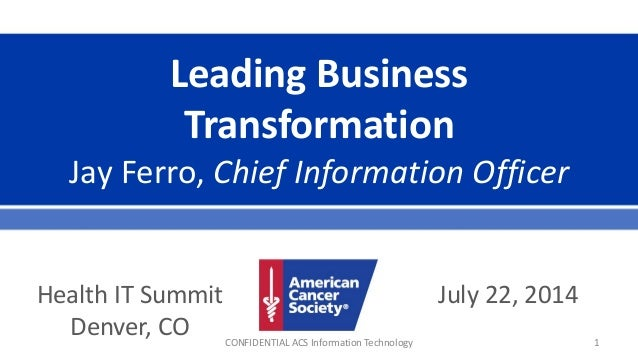 Leading Business Transformation Jay Ferro, Chief Information Officer July 22, 2014Health IT Summit Denver, CO CONFIDENTIAL...