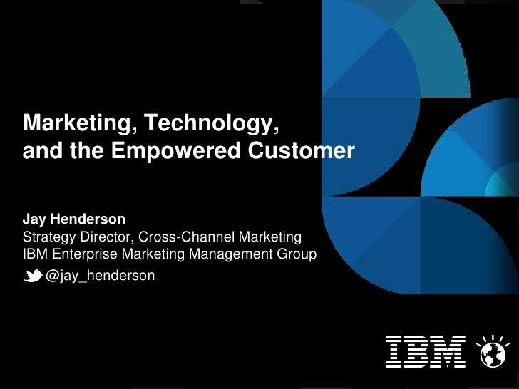 Marketing, Technology,and the Empowered CustomerJay HendersonStrategy Director, Cross-Channel MarketingIBM Enterprise Mark...