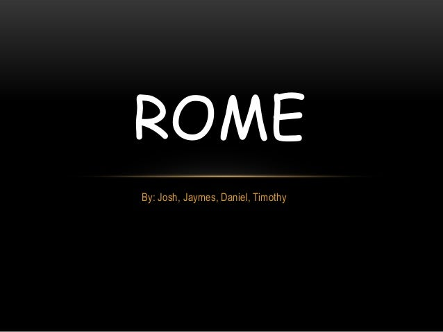ROME By: Josh, Jaymes, Daniel, Timothy