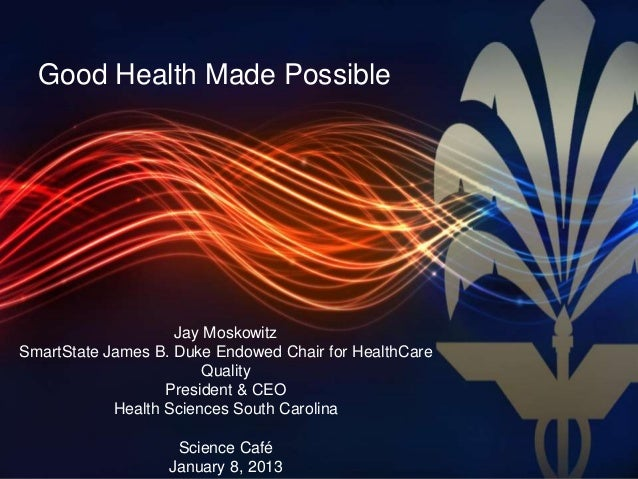 Good Health Made Possible   Harnessing the Power of Research                    Jay MoskowitzSmartState James B. Duke Endo...
